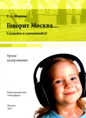 Шорина Т.А. Говорит Москва… Уроки аудирования: слушайте и запоминайте!